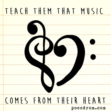 Teach them that music comes from their heart